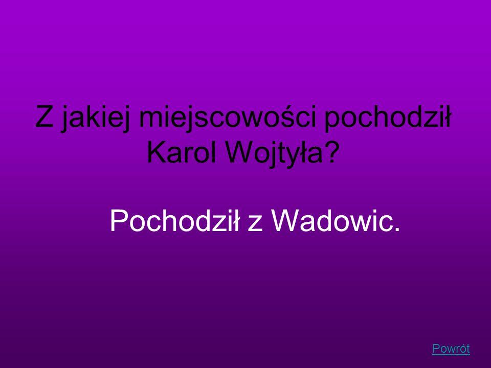 Powrót Z jakiej miejscowości pochodził Karol Wojtyła? Pochodził z Wadowic.