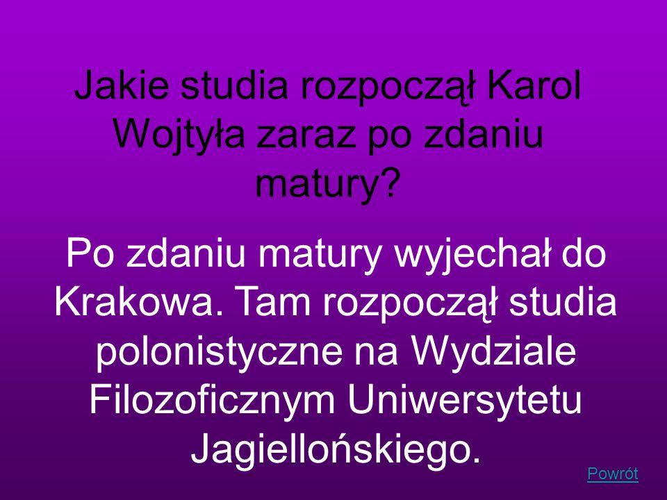 Powrót Jakie studia rozpoczął Karol Wojtyła zaraz po zdaniu matury? Po zdaniu matury wyjechał do Krakowa. Tam rozpoczął studia polonistyczne na Wydzia