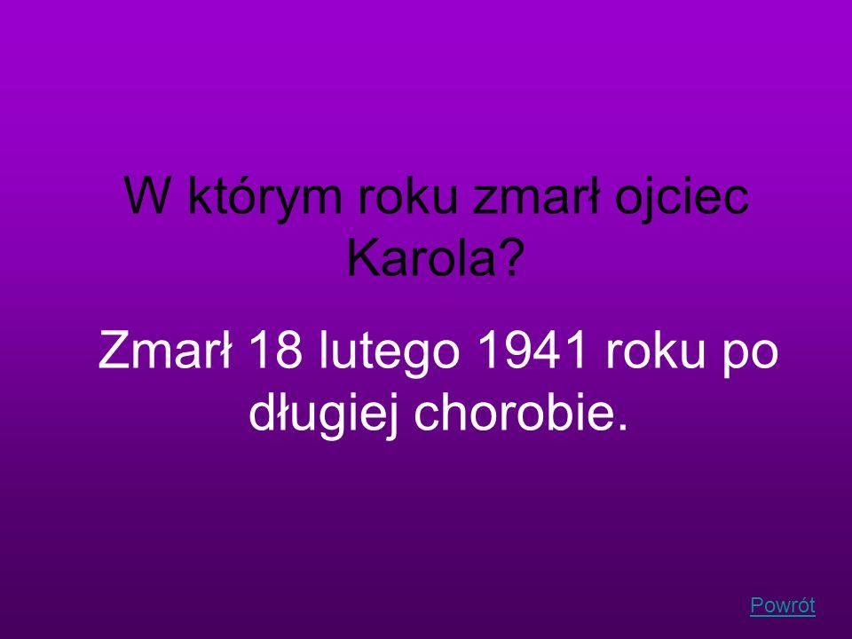 Powrót W którym roku zmarł ojciec Karola? Zmarł 18 lutego 1941 roku po długiej chorobie.