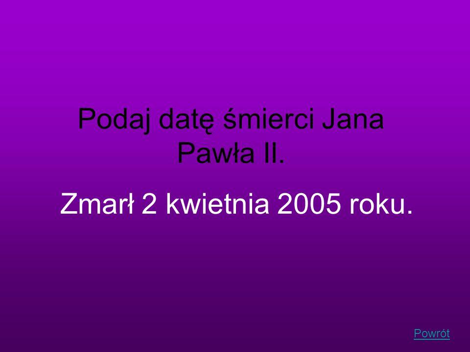 Powrót Podaj datę śmierci Jana Pawła II. Zmarł 2 kwietnia 2005 roku.