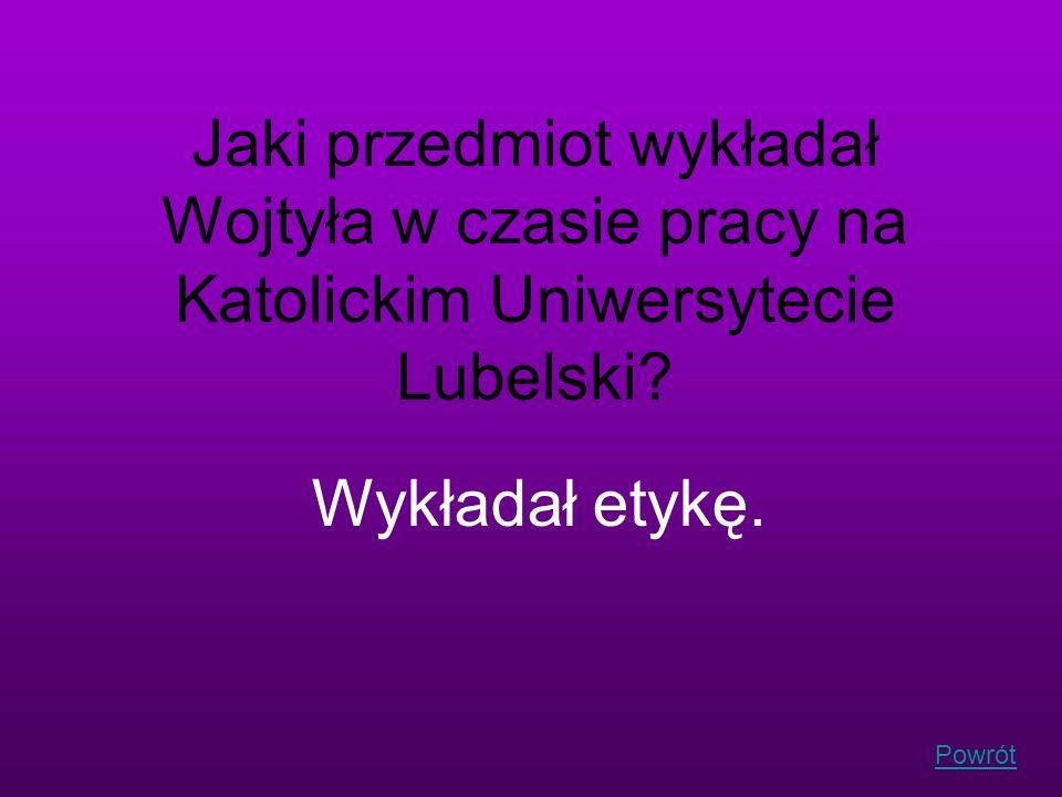 Powrót Jaki przedmiot wykładał Wojtyła w czasie pracy na Katolickim Uniwersytecie Lubelski? Wykładał etykę.