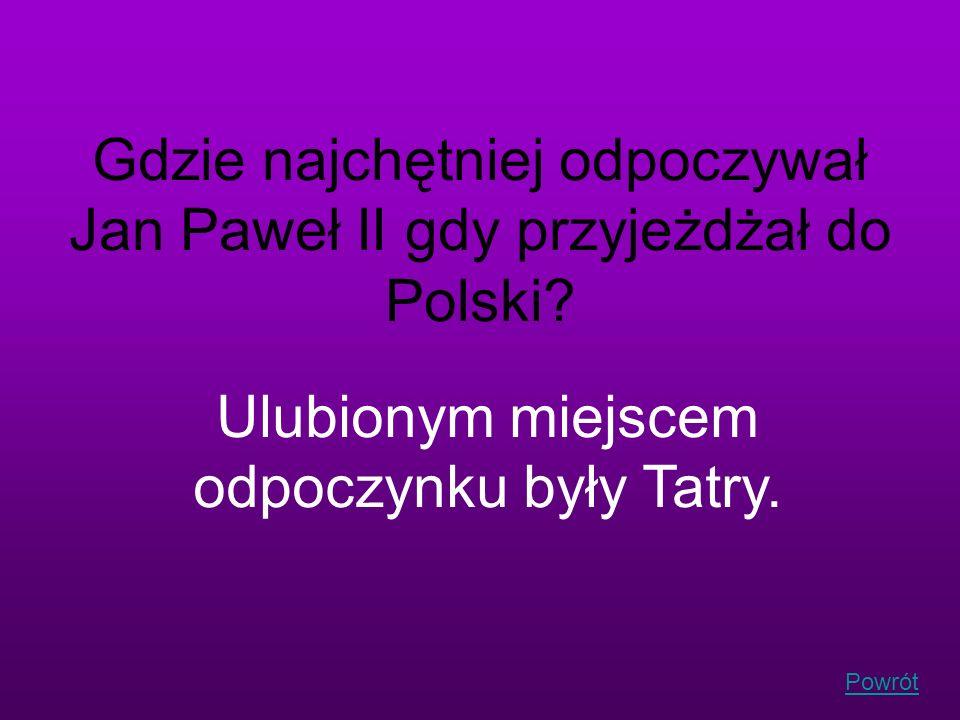 Powrót Gdzie najchętniej odpoczywał Jan Paweł II gdy przyjeżdżał do Polski? Ulubionym miejscem odpoczynku były Tatry.
