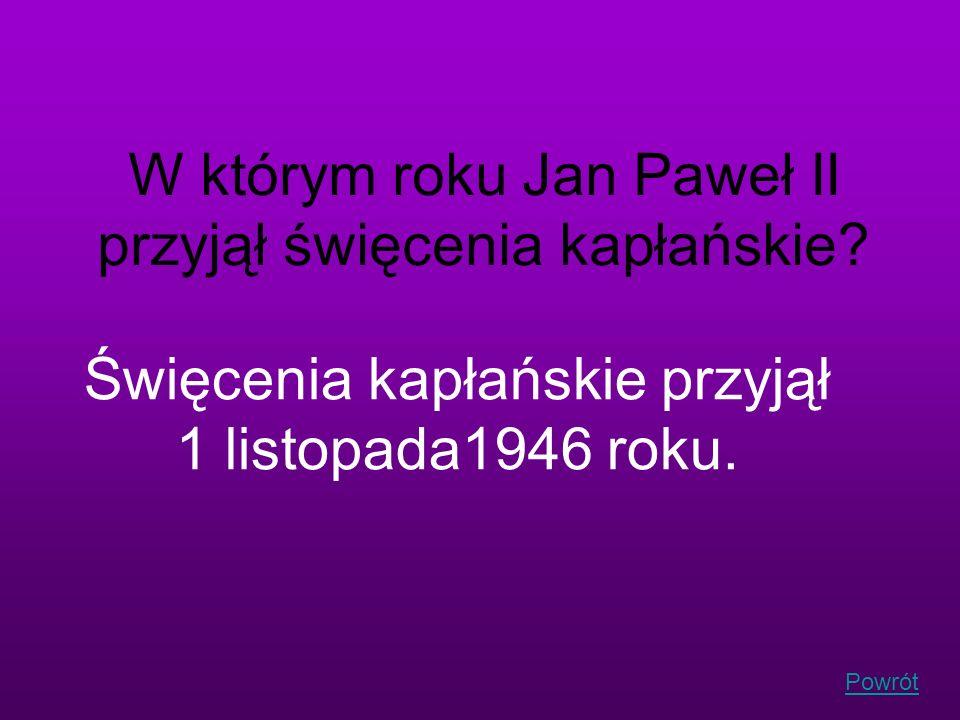 Powrót W którym roku Jan Paweł II przyjął święcenia kapłańskie? Święcenia kapłańskie przyjął 1 listopada1946 roku.