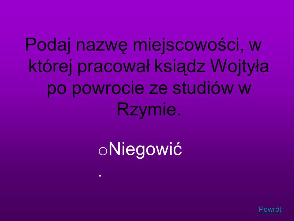 Powrót Podaj nazwę miejscowości, w której pracował ksiądz Wojtyła po powrocie ze studiów w Rzymie. o Niegowić.