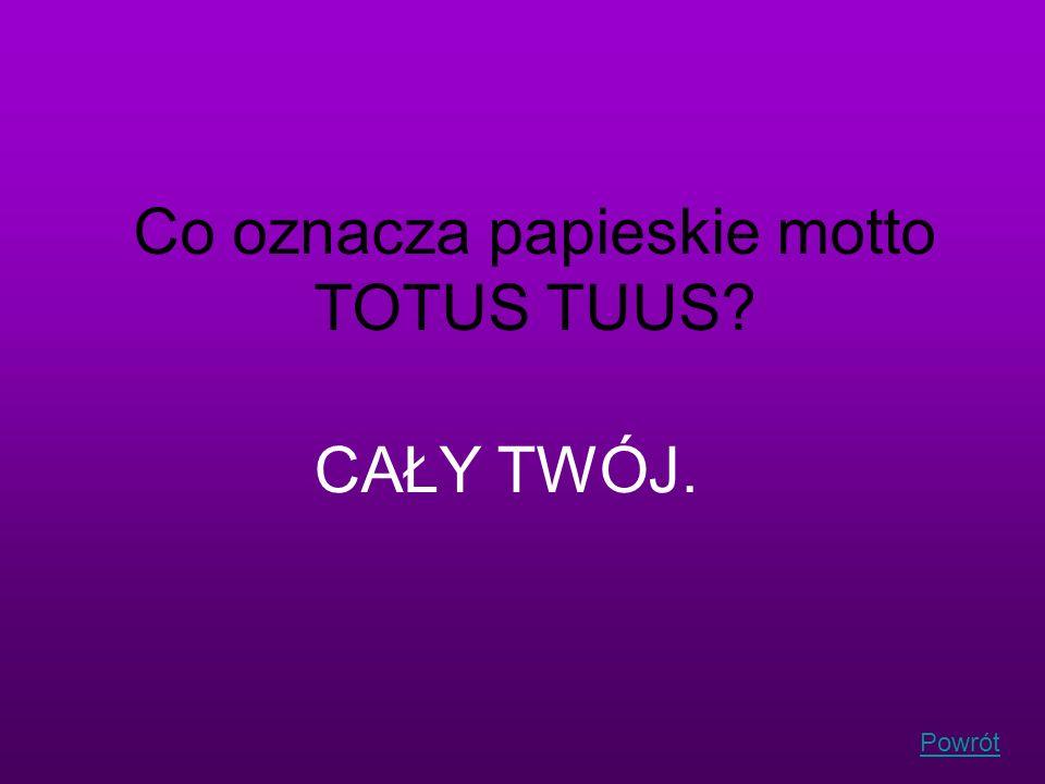 Powrót Co oznacza papieskie motto TOTUS TUUS? CAŁY TWÓJ.