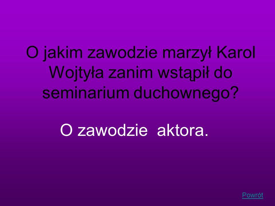 Powrót O jakim zawodzie marzył Karol Wojtyła zanim wstąpił do seminarium duchownego? O zawodzie aktora.