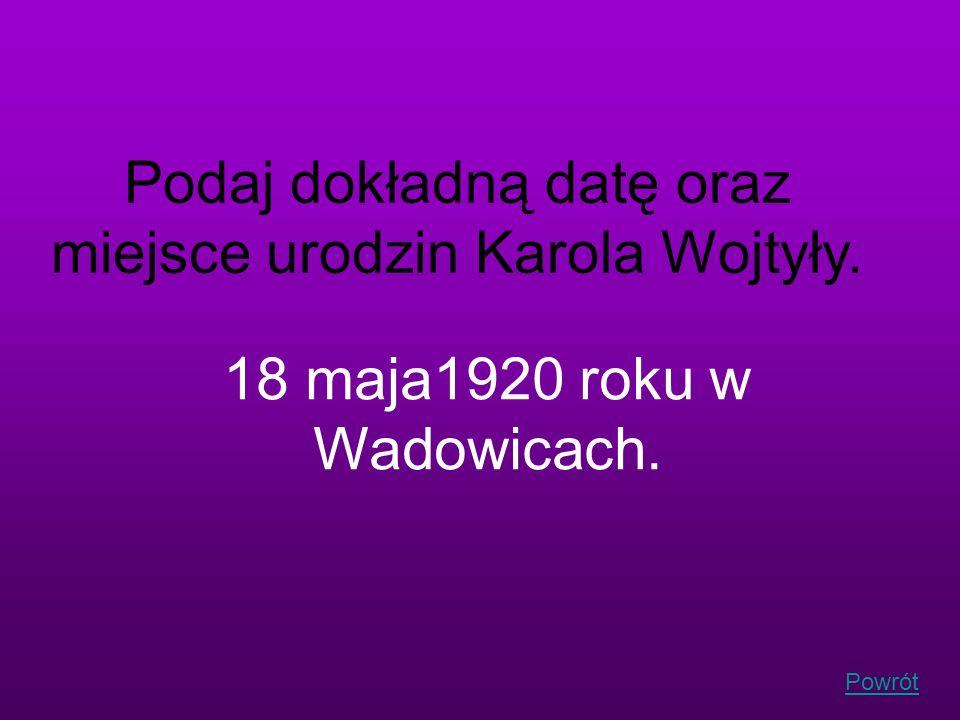 Podaj dokładną datę oraz miejsce urodzin Karola Wojtyły. 18 maja1920 roku w Wadowicach. Powrót