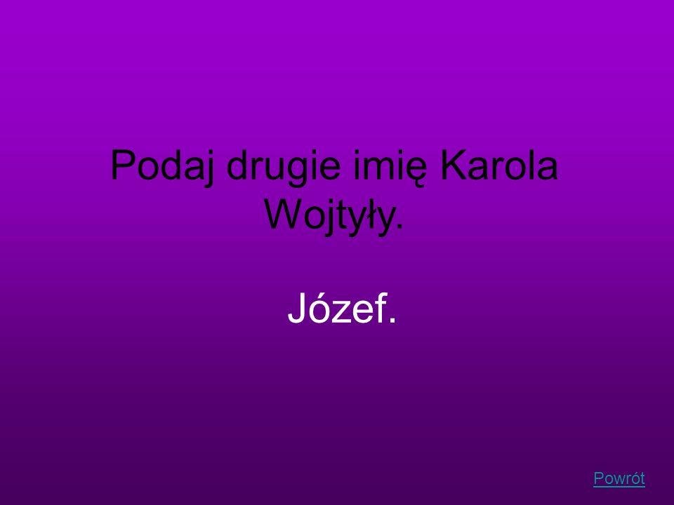 Powrót Podaj drugie imię Karola Wojtyły. Józef.