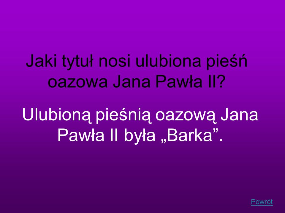 Powrót Jaki tytuł nosi ulubiona pieśń oazowa Jana Pawła II? Ulubioną pieśnią oazową Jana Pawła II była Barka.
