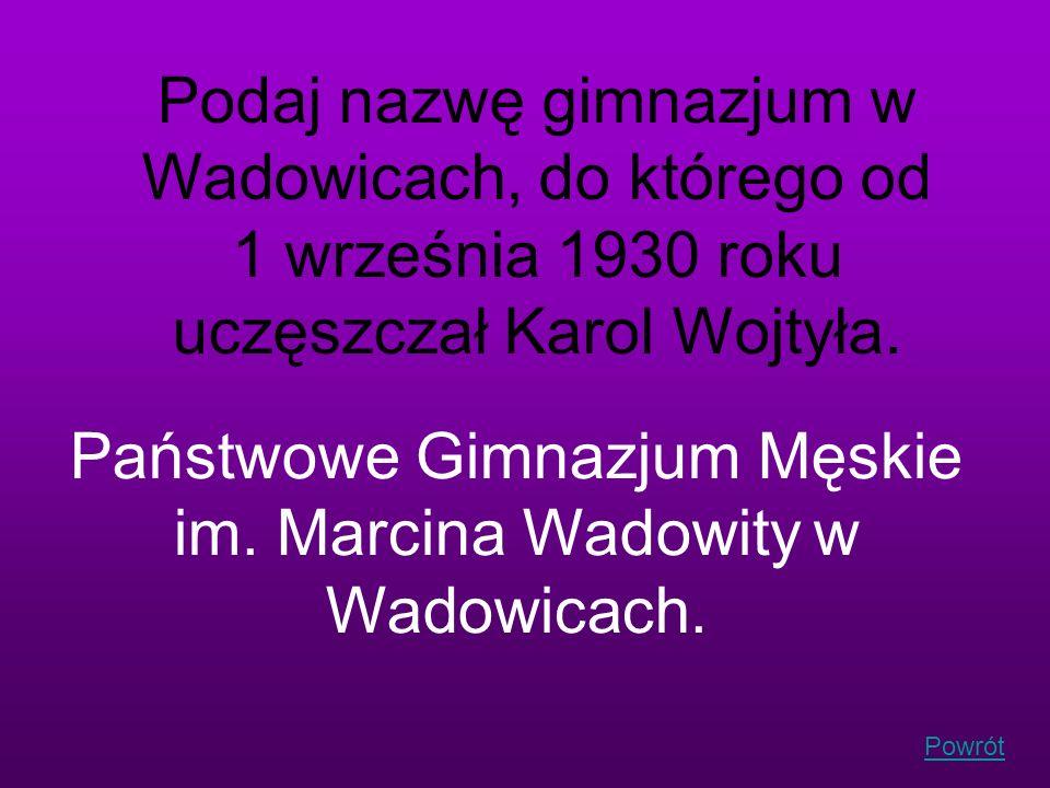 Podaj nazwę gimnazjum w Wadowicach, do którego od 1 września 1930 roku uczęszczał Karol Wojtyła. Państwowe Gimnazjum Męskie im. Marcina Wadowity w Wad