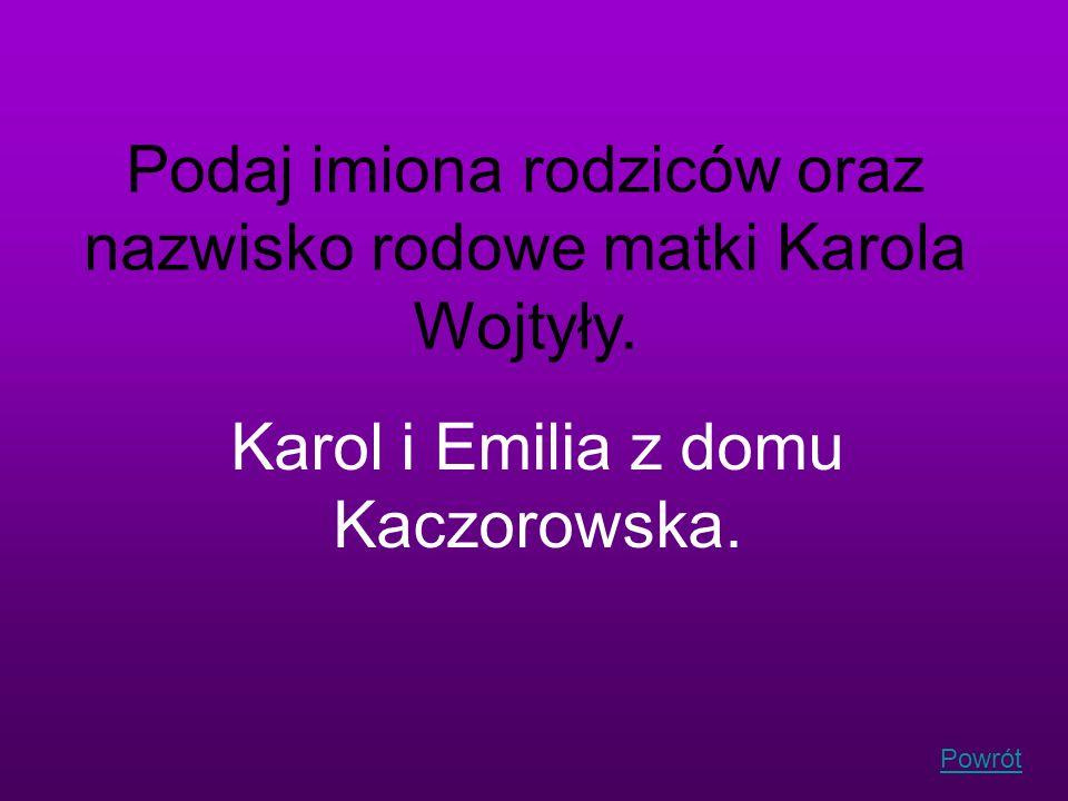 Powrót Podaj imiona rodziców oraz nazwisko rodowe matki Karola Wojtyły. Karol i Emilia z domu Kaczorowska.
