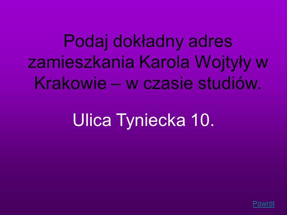 Powrót Podaj dokładny adres zamieszkania Karola Wojtyły w Krakowie – w czasie studiów. Ulica Tyniecka 10.