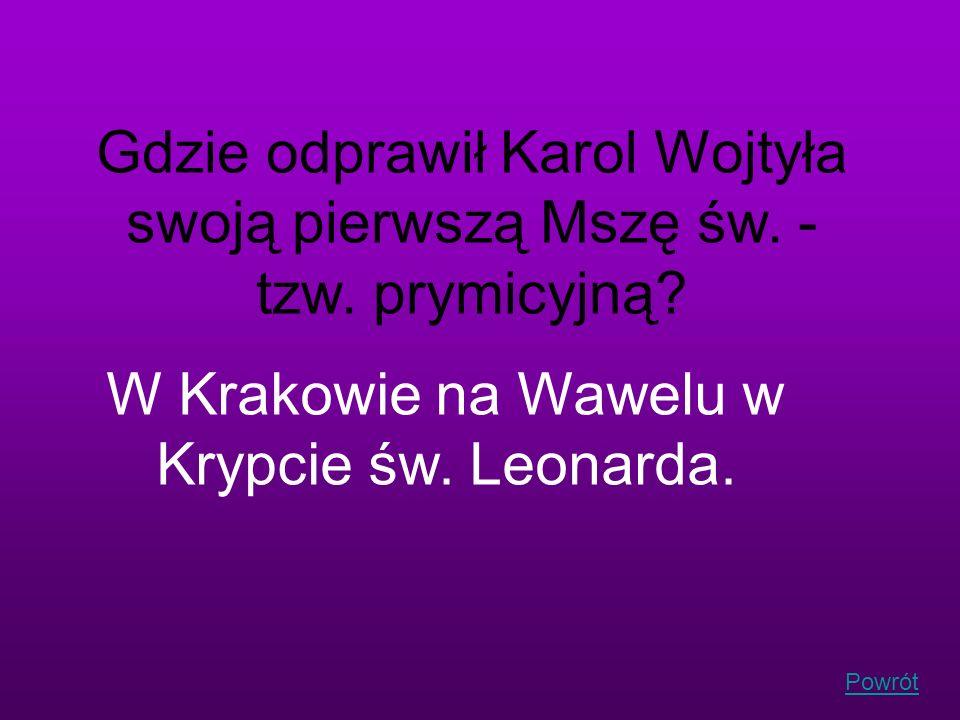 Powrót Gdzie odprawił Karol Wojtyła swoją pierwszą Mszę św. - tzw. prymicyjną? W Krakowie na Wawelu w Krypcie św. Leonarda.
