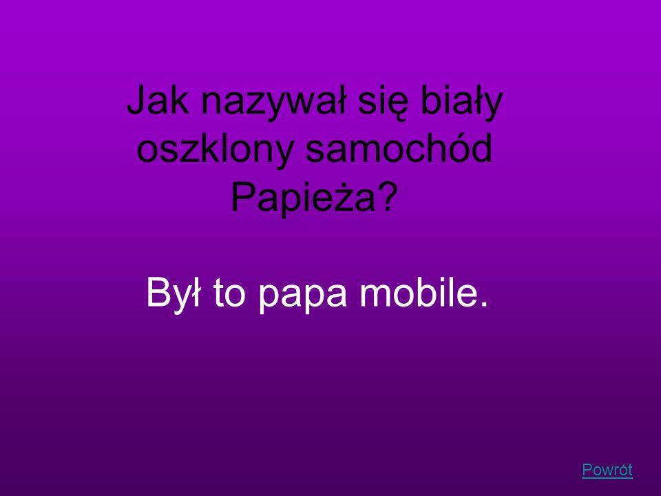 Powrót Jak nazywał się biały oszklony samochód Papieża? Był to papa mobile.