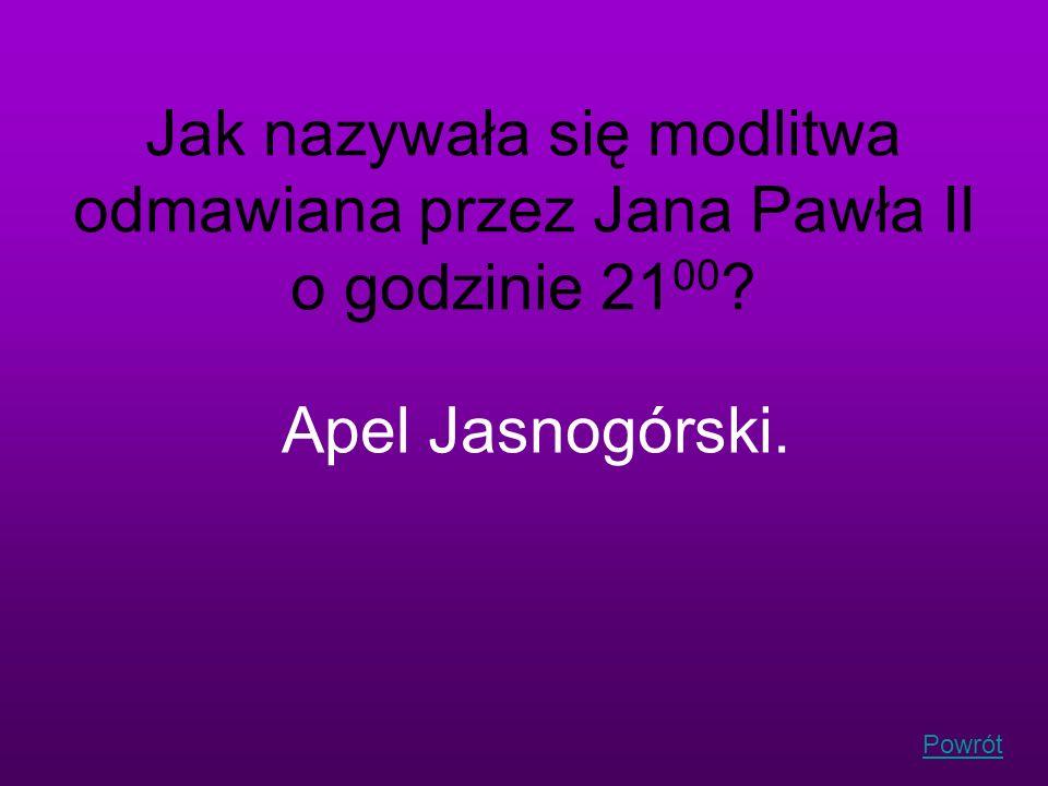 Powrót Jak nazywała się modlitwa odmawiana przez Jana Pawła II o godzinie 21 00 ? Apel Jasnogórski.