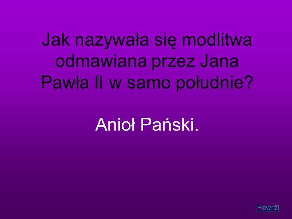 Powrót Jak nazywała się modlitwa odmawiana przez Jana Pawła II w samo południe? Anioł Pański.