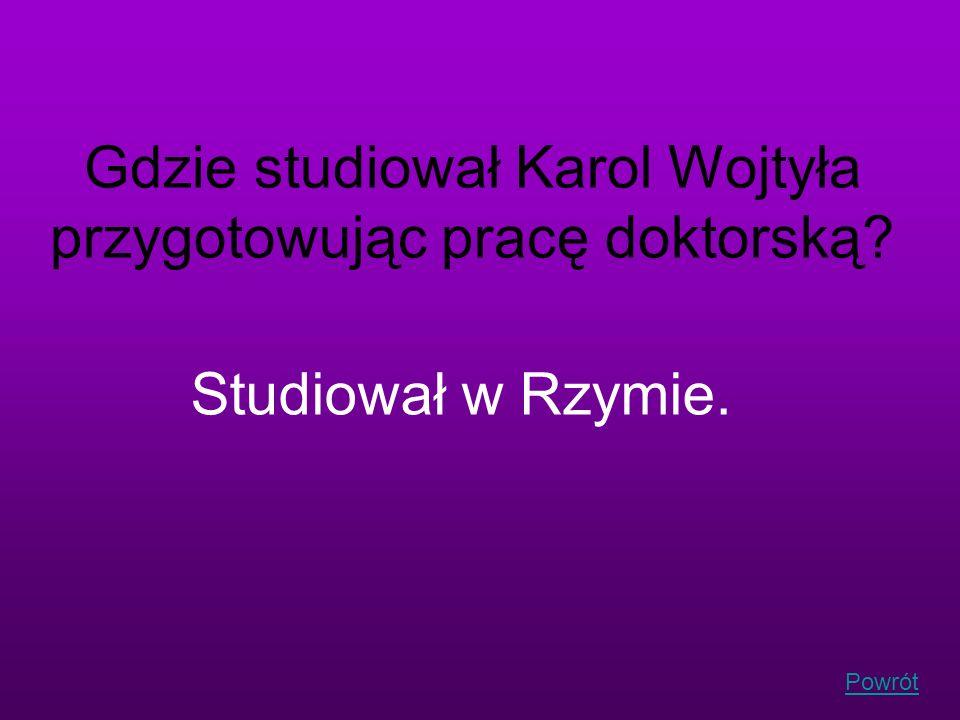 Powrót Gdzie studiował Karol Wojtyła przygotowując pracę doktorską? Studiował w Rzymie.