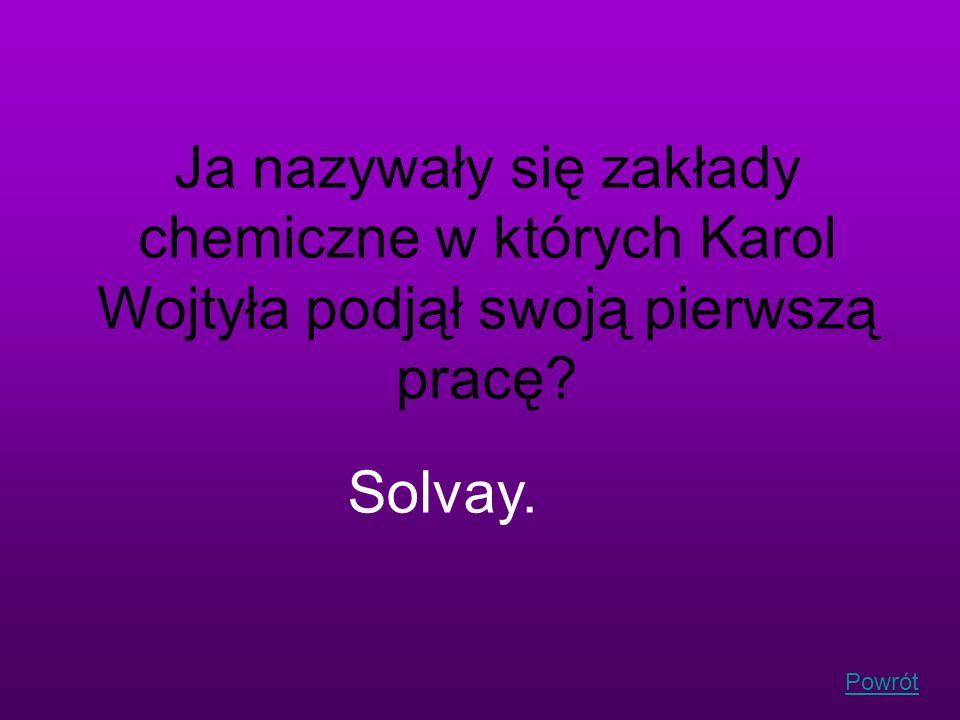 Powrót Ja nazywały się zakłady chemiczne w których Karol Wojtyła podjął swoją pierwszą pracę? Solvay.
