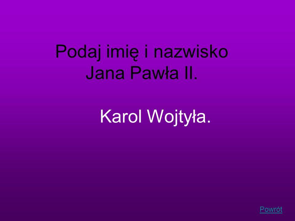 Powrót Podaj imię i nazwisko Jana Pawła II. Karol Wojtyła.