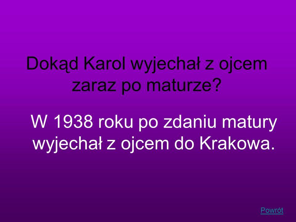 Powrót Dokąd Karol wyjechał z ojcem zaraz po maturze? W 1938 roku po zdaniu matury wyjechał z ojcem do Krakowa.