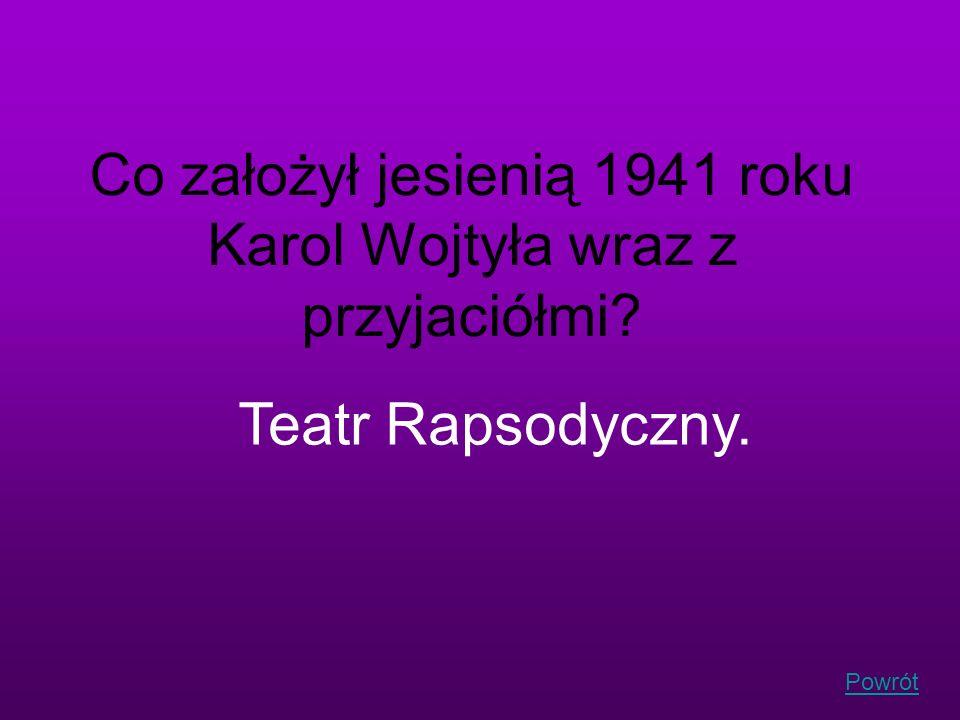 Powrót Co założył jesienią 1941 roku Karol Wojtyła wraz z przyjaciółmi? Teatr Rapsodyczny.