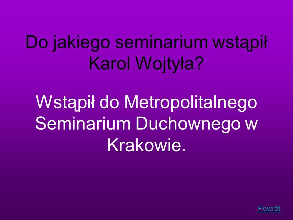 Powrót Do jakiego seminarium wstąpił Karol Wojtyła? Wstąpił do Metropolitalnego Seminarium Duchownego w Krakowie.
