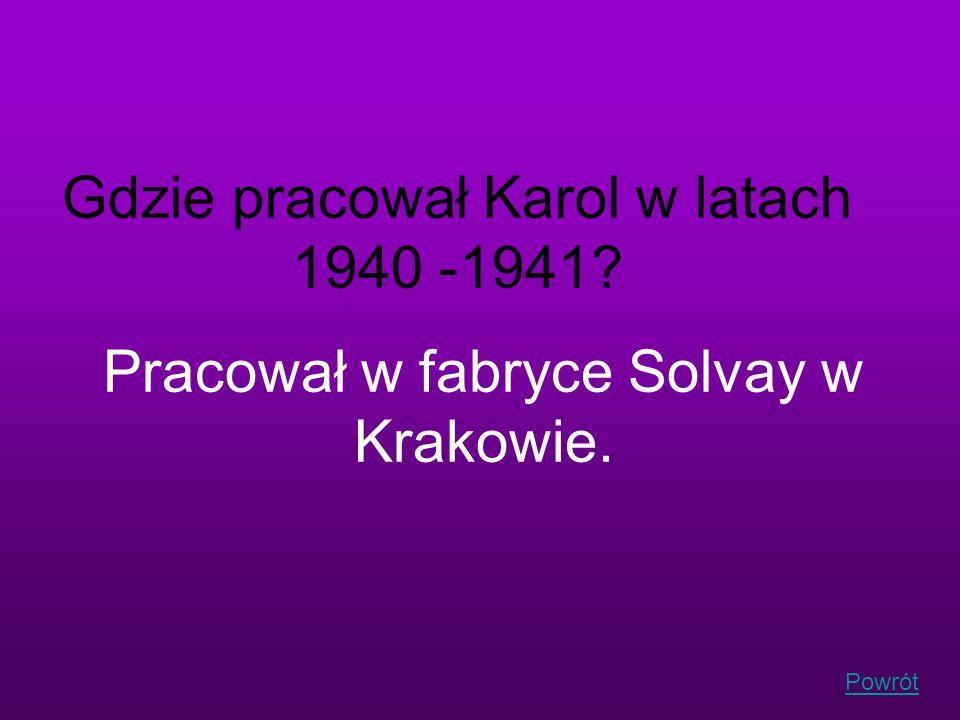 Powrót Gdzie pracował Karol w latach 1940 -1941? Pracował w fabryce Solvay w Krakowie.
