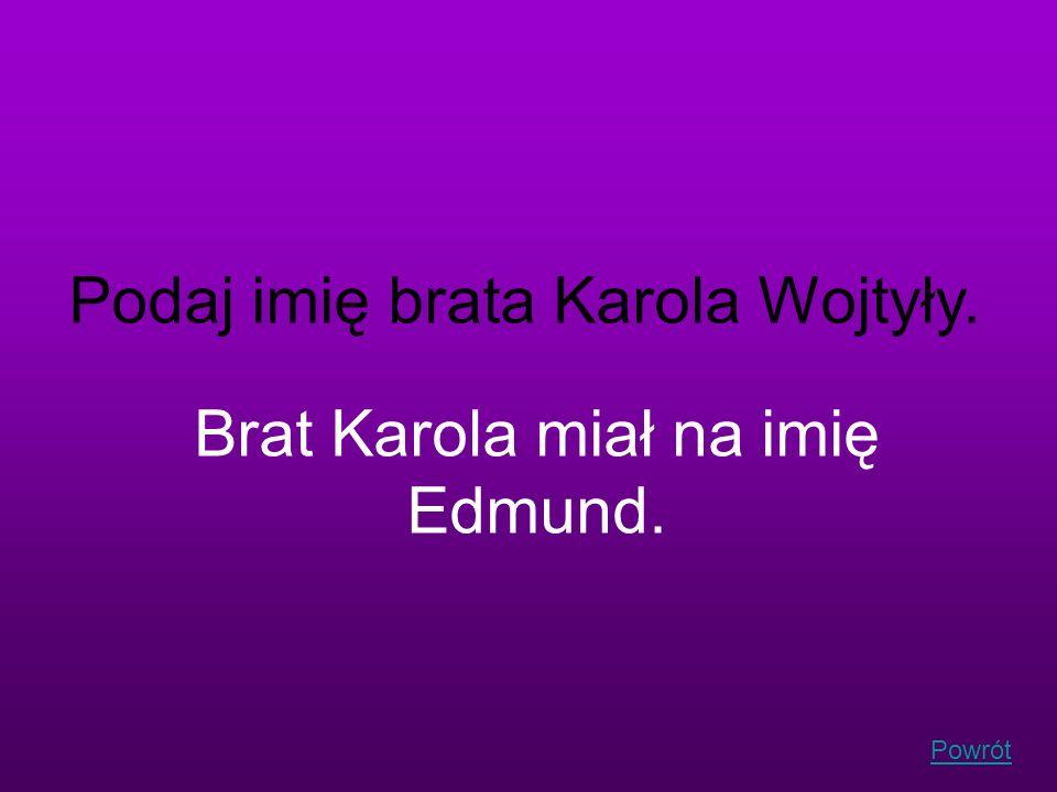 Powrót Podaj imię brata Karola Wojtyły. Brat Karola miał na imię Edmund.