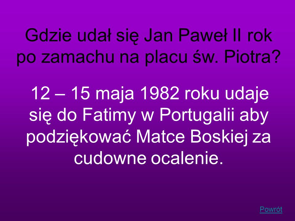 Powrót Gdzie udał się Jan Paweł II rok po zamachu na placu św. Piotra? 12 – 15 maja 1982 roku udaje się do Fatimy w Portugalii aby podziękować Matce B