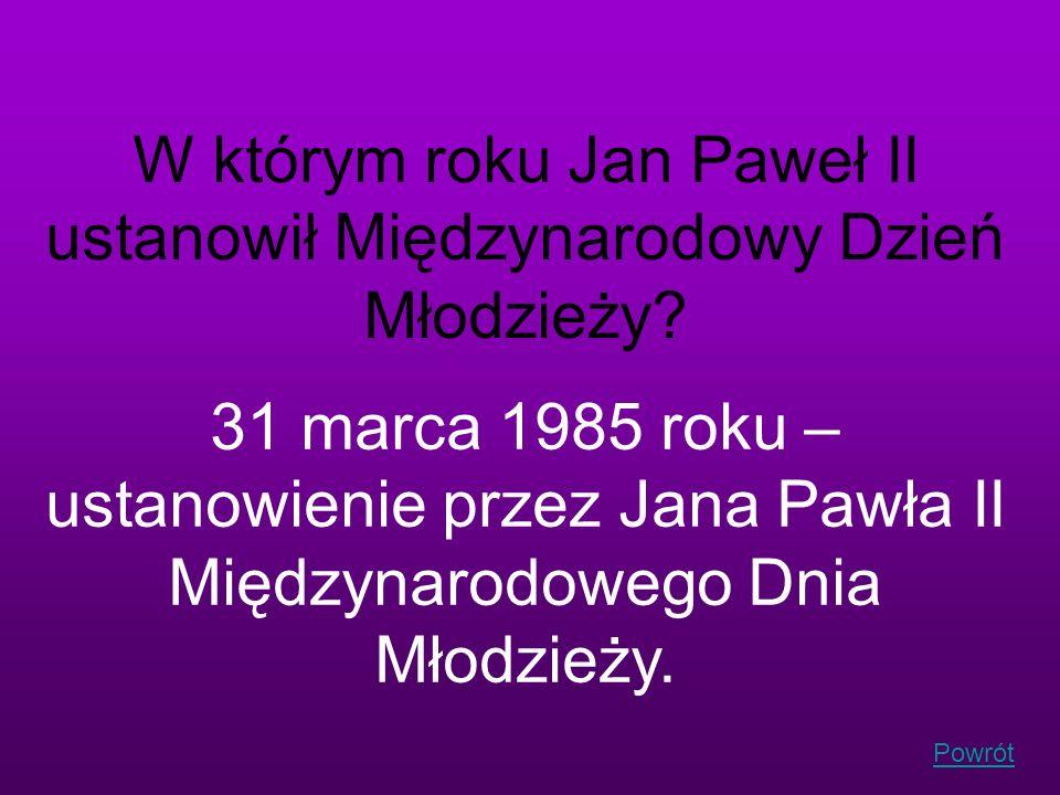 Powrót W którym roku Jan Paweł II ustanowił Międzynarodowy Dzień Młodzieży? 31 marca 1985 roku – ustanowienie przez Jana Pawła II Międzynarodowego Dni