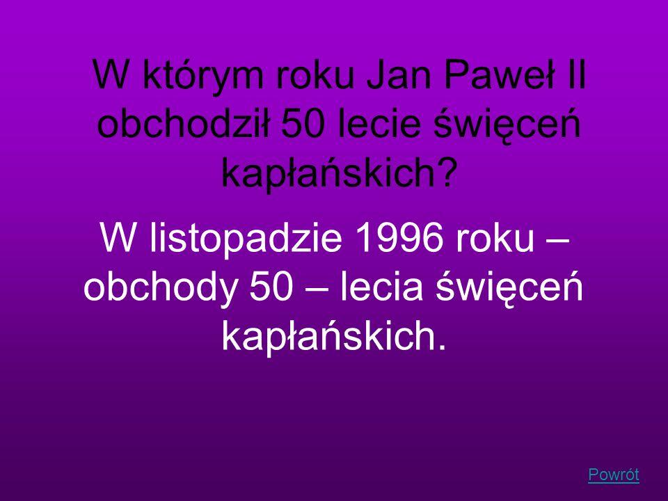 Powrót W którym roku Jan Paweł II obchodził 50 lecie święceń kapłańskich? W listopadzie 1996 roku – obchody 50 – lecia święceń kapłańskich.