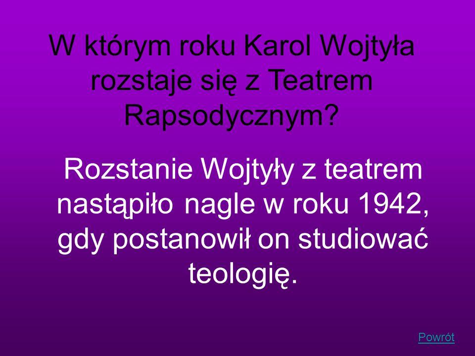 Powrót W którym roku Karol Wojtyła rozstaje się z Teatrem Rapsodycznym? Rozstanie Wojtyły z teatrem nastąpiło nagle w roku 1942, gdy postanowił on stu
