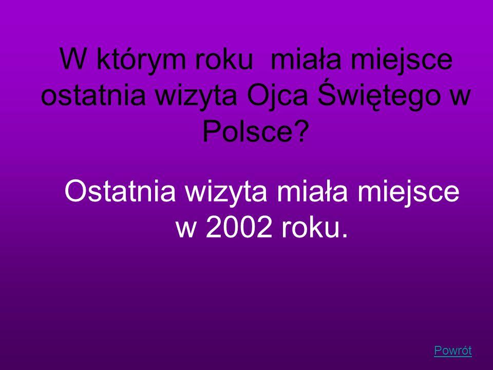 Powrót W którym roku miała miejsce ostatnia wizyta Ojca Świętego w Polsce? Ostatnia wizyta miała miejsce w 2002 roku.