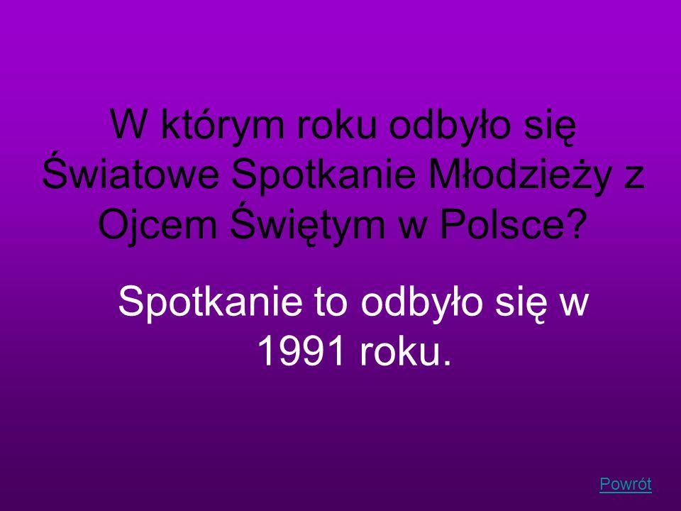 Powrót W którym roku odbyło się Światowe Spotkanie Młodzieży z Ojcem Świętym w Polsce? Spotkanie to odbyło się w 1991 roku.