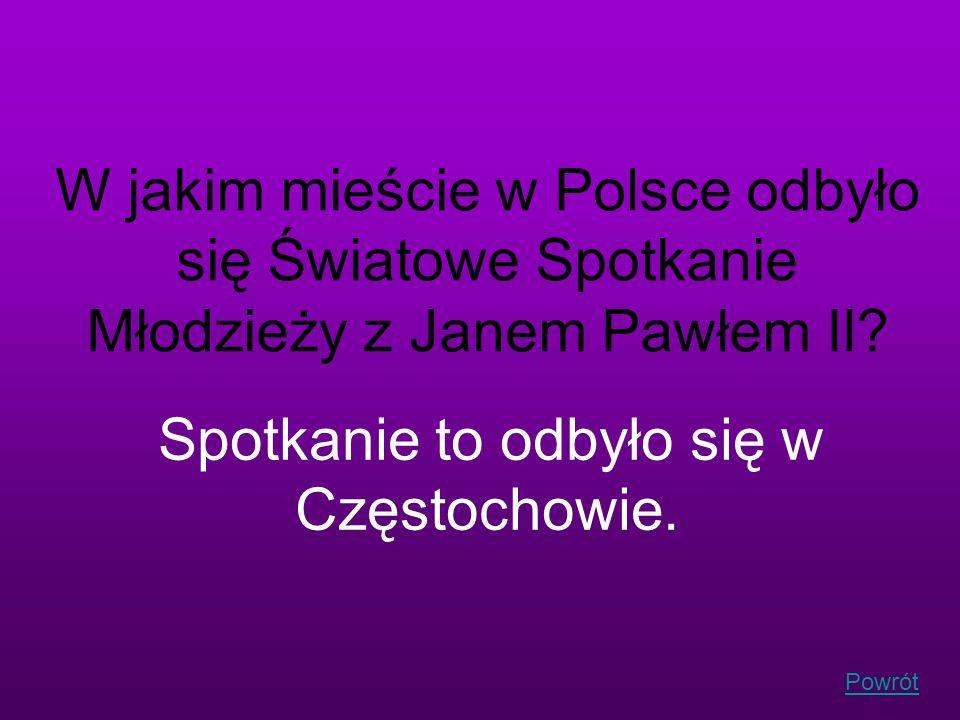 Powrót W jakim mieście w Polsce odbyło się Światowe Spotkanie Młodzieży z Janem Pawłem II? Spotkanie to odbyło się w Częstochowie.
