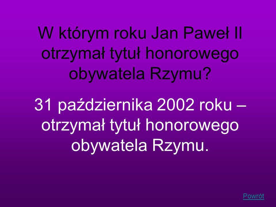 Powrót W którym roku Jan Paweł II otrzymał tytuł honorowego obywatela Rzymu? 31 października 2002 roku – otrzymał tytuł honorowego obywatela Rzymu.