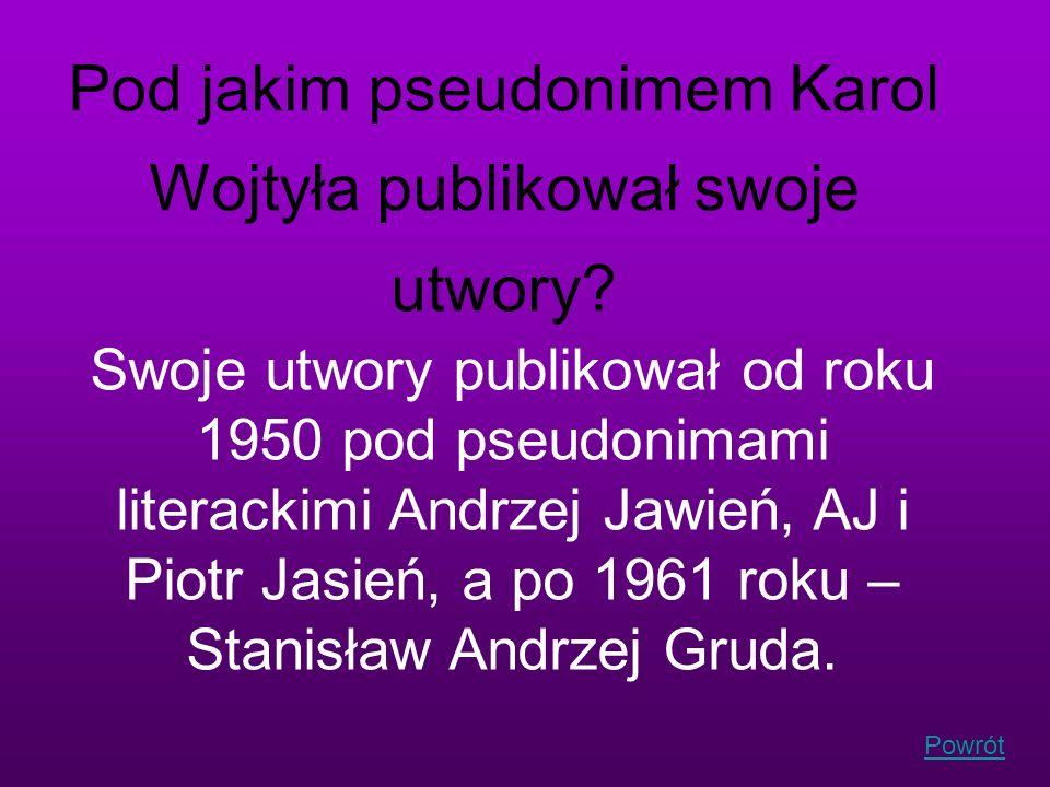 Powrót Pod jakim pseudonimem Karol Wojtyła publikował swoje utwory? Swoje utwory publikował od roku 1950 pod pseudonimami literackimi Andrzej Jawień,