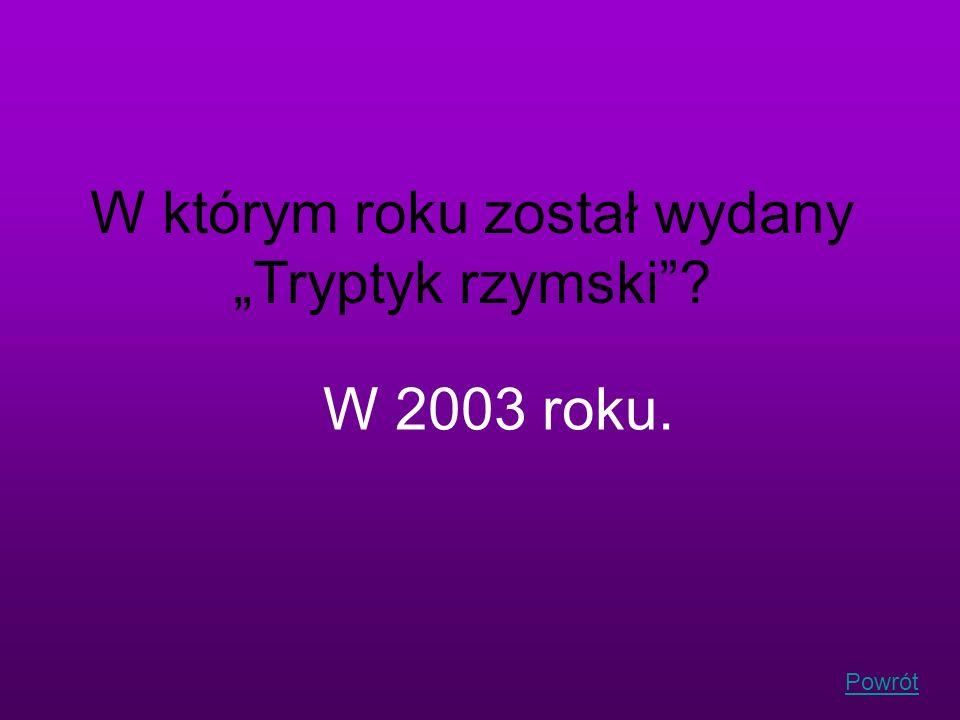 Powrót W którym roku został wydany Tryptyk rzymski? W 2003 roku.