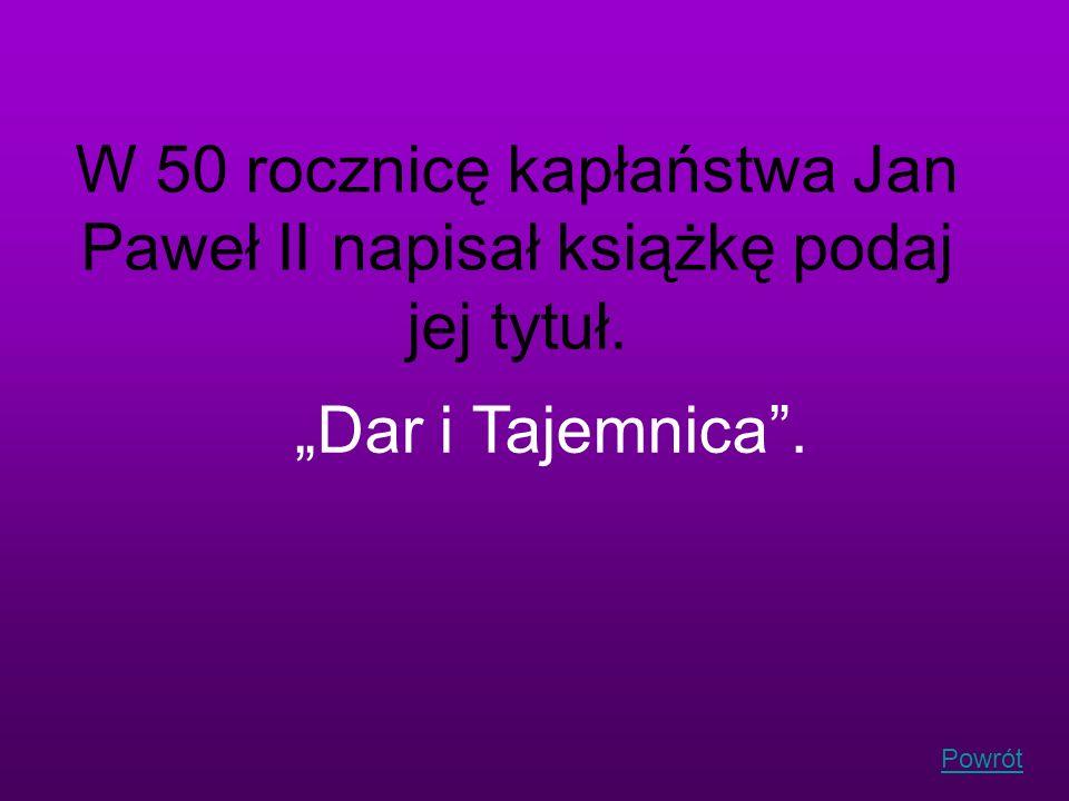 Powrót W 50 rocznicę kapłaństwa Jan Paweł II napisał książkę podaj jej tytuł. Dar i Tajemnica.