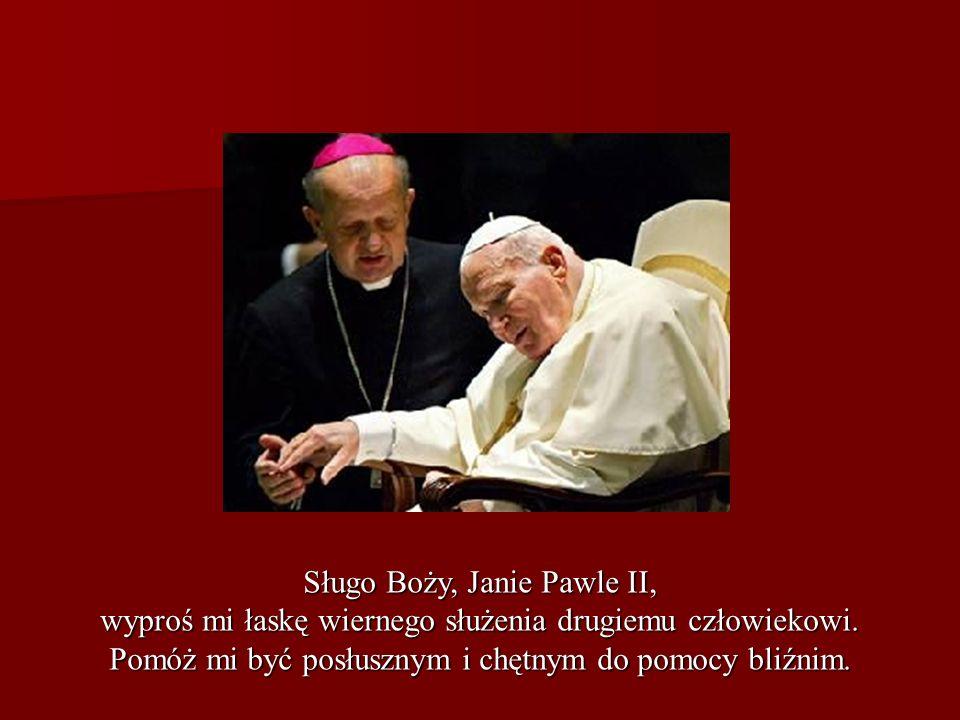 Sługo Boży, Janie Pawle II, wyproś mi łaskę wiernego służenia drugiemu człowiekowi. Pomóż mi być posłusznym i chętnym do pomocy bliźnim.