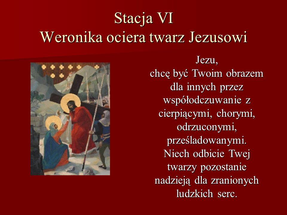 Stacja VI Weronika ociera twarz Jezusowi Jezu, chcę być Twoim obrazem dla innych przez współodczuwanie z cierpiącymi, chorymi, odrzuconymi, prześladow