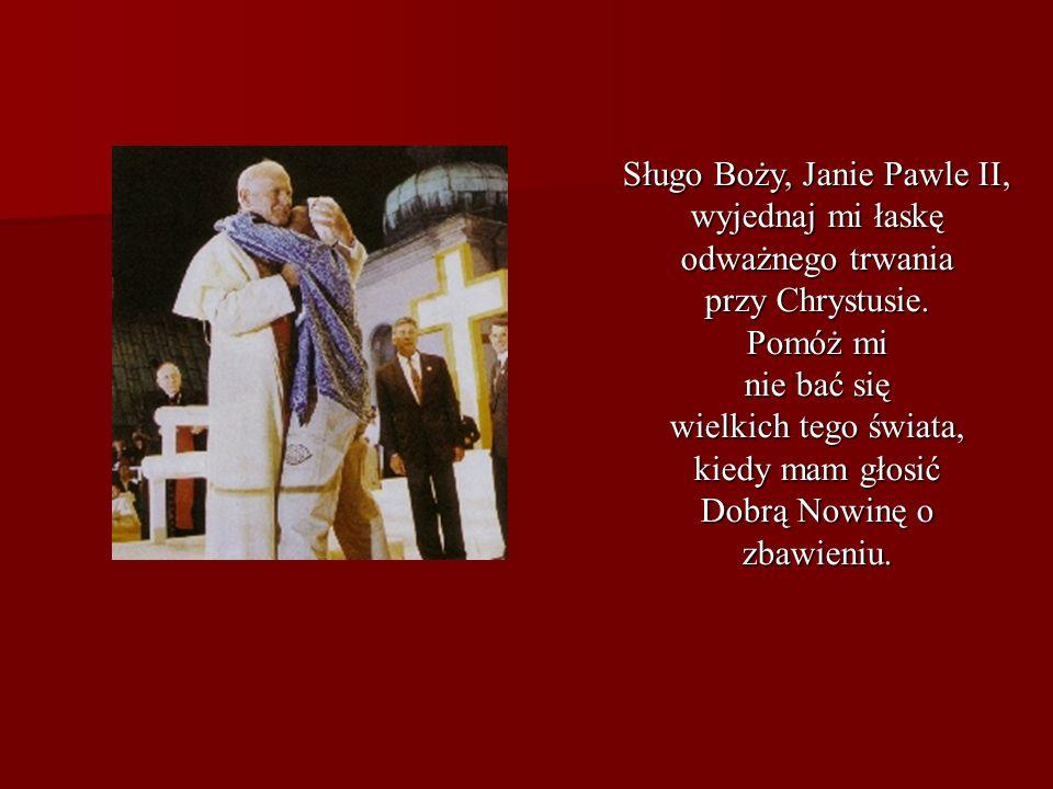 Sługo Boży, Janie Pawle II, wyjednaj mi łaskę odważnego trwania przy Chrystusie. Pomóż mi nie bać się wielkich tego świata, kiedy mam głosić Dobrą Now