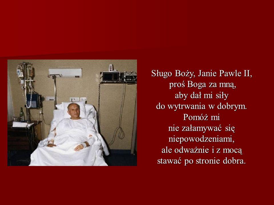 Sługo Boży, Janie Pawle II, proś Boga za mną, proś Boga za mną, aby dał mi siły do wytrwania w dobrym. Pomóż mi nie załamywać się niepowodzeniami, ale