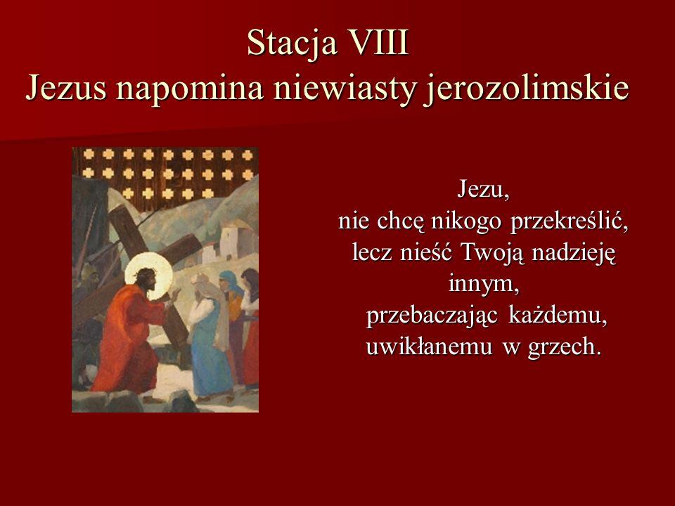 Stacja VIII Jezus napomina niewiasty jerozolimskie Jezu, nie chcę nikogo przekreślić, lecz nieść Twoją nadzieję innym, przebaczając każdemu, uwikłanem