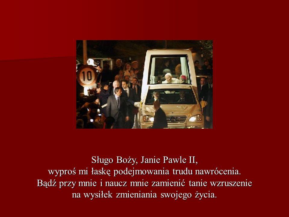 Sługo Boży, Janie Pawle II, wyproś mi łaskę podejmowania trudu nawrócenia. Bądź przy mnie i naucz mnie zamienić tanie wzruszenie na wysiłek zmieniania