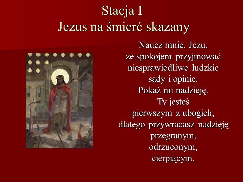 Stacja I Jezus na śmierć skazany Naucz mnie, Jezu, ze spokojem przyjmować niesprawiedliwe ludzkie sądy i opinie. Pokaż mi nadzieję. Ty jesteś pierwszy