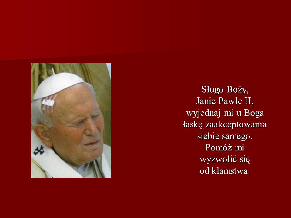 Sługo Boży, Janie Pawle II, wyjednaj mi u Boga łaskę zaakceptowania siebie samego. Pomóż mi wyzwolić się od kłamstwa.