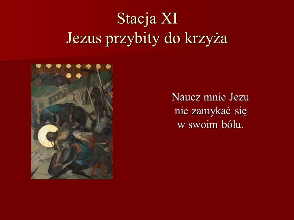 Stacja XI Jezus przybity do krzyża Naucz mnie Jezu nie zamykać się w swoim bólu.