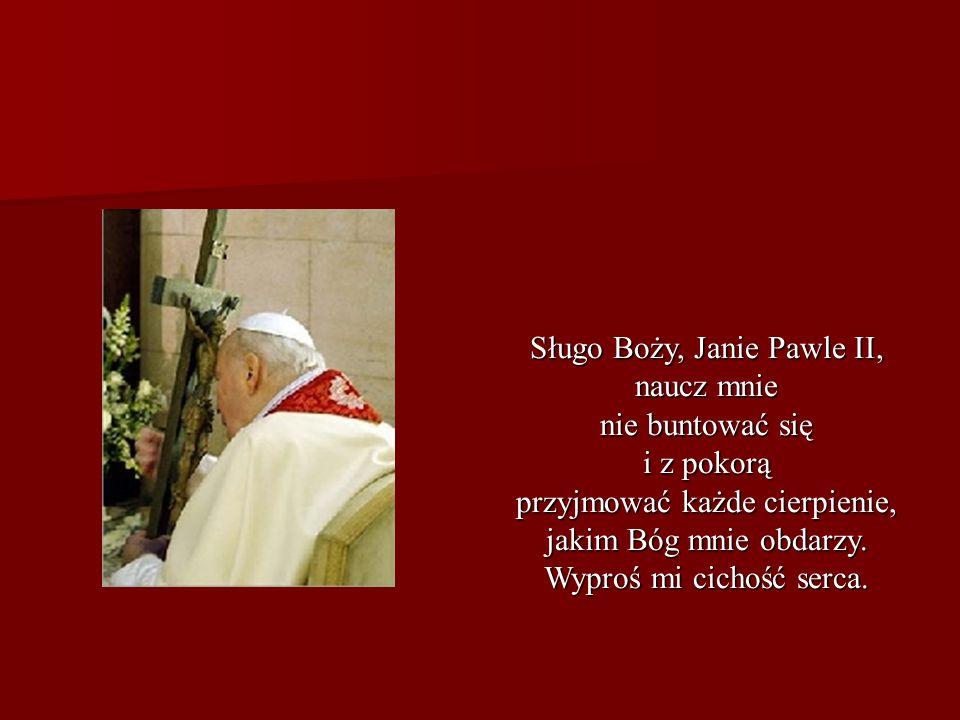 Sługo Boży, Janie Pawle II, naucz mnie nie buntować się i z pokorą przyjmować każde cierpienie, jakim Bóg mnie obdarzy. Wyproś mi cichość serca.