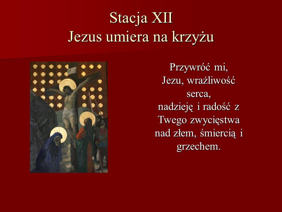 Stacja XII Jezus umiera na krzyżu Przywróć mi, Jezu, wrażliwość serca, nadzieję i radość z Twego zwycięstwa nad złem, śmiercią i grzechem.